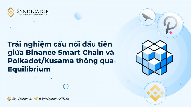 Trải nghiệm cầu nối đầu tiên giữa Binance Smart Chain và Polkadot / Kusama thông qua Equilibrium | Syndicator
